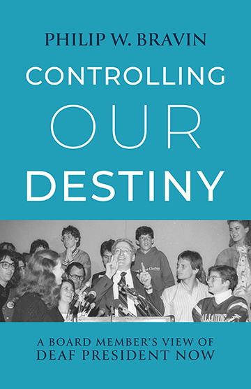 Controlling Our Destiny; Subtitle-A Board Member's View of Deaf President Now; Author-Philip W. Bravin; Foreword by I. King Jordan