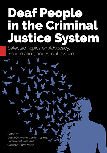 "Title-Deaf People in the Criminal Justice System; Subtitle-Selected Topics on Advocacy, Incarceration, and Social Justice; Editors-Debra Guthmann, Gabriel I. Lomas, Damara Goff Paris, and Gabriel A. ""Tony"" Martin"