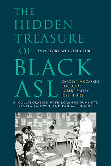 Title-The Hidden Treasure of Black ASL; Subtitle-Its History and Structure; Authors-Carolyn McCaskill, Ceil Lucas, Robert Bayley, and Joseph Hill in collaboration with Roxanne Dummett, Pamela Baldwin, and Randall Hogue; Foreword by Glenn B. Anderson