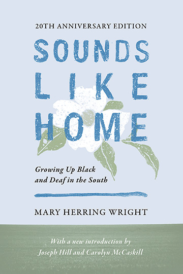 Title-Sounds Like Home; Subtitle-Growing Up Black and Deaf in the South; 20TH ANNIVERSARY EDITION; Author-Mary Herring Wright; With a new introduction by-Joseph Hill and Carolyn McCaskill